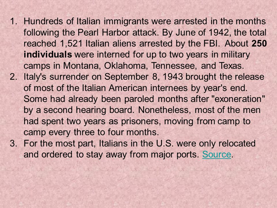 Hundreds of Italian immigrants were arrested in the months following the Pearl Harbor attack. By June of 1942, the total reached 1,521 Italian aliens arrested by the FBI. About 250 individuals were interned for up to two years in military camps in Montana, Oklahoma, Tennessee, and Texas.