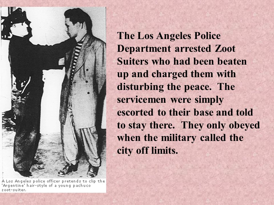 The Los Angeles Police Department arrested Zoot Suiters who had been beaten up and charged them with disturbing the peace.