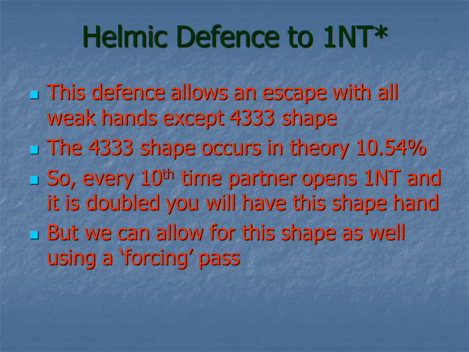 Helmic Defence to 1NT* This defence allows an escape with all weak hands except 4333 shape. The 4333 shape occurs in theory 10.54%