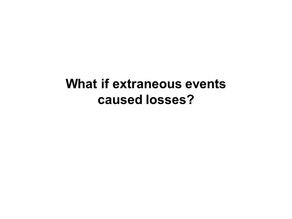 What if extraneous events caused losses