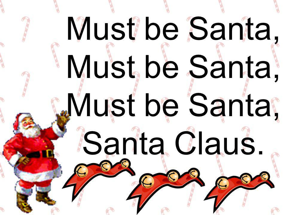 Must be Santa, Santa Claus.