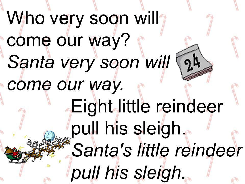 Who very soon will come our way Santa very soon will. come our way. Eight little reindeer. pull his sleigh. Santa s little reindeer.