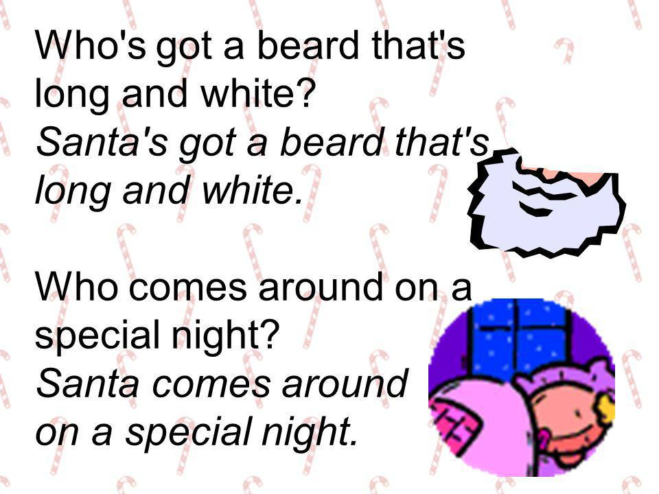 Who s got a beard that s long and white Santa s got a beard that s. long and white. Who comes around on a.