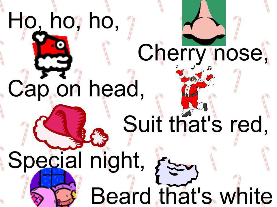 Ho, ho, ho, Cherry nose, Cap on head, Suit that s red, Special night, Beard that s white