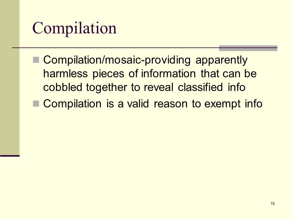 Compilation Compilation/mosaic-providing apparently harmless pieces of information that can be cobbled together to reveal classified info.