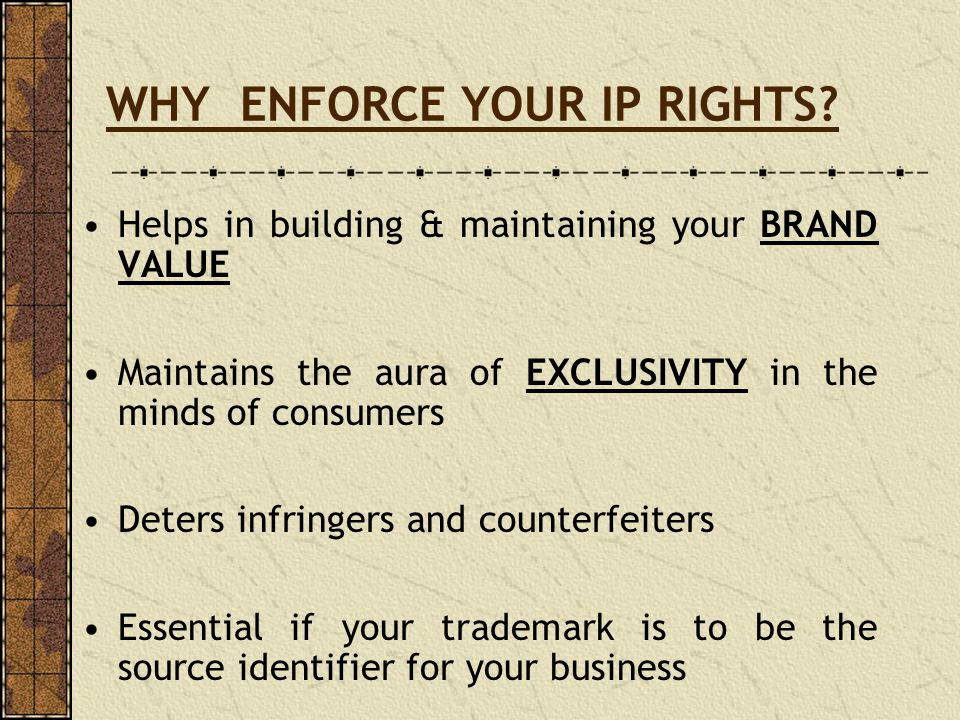 WHY ENFORCE YOUR IP RIGHTS