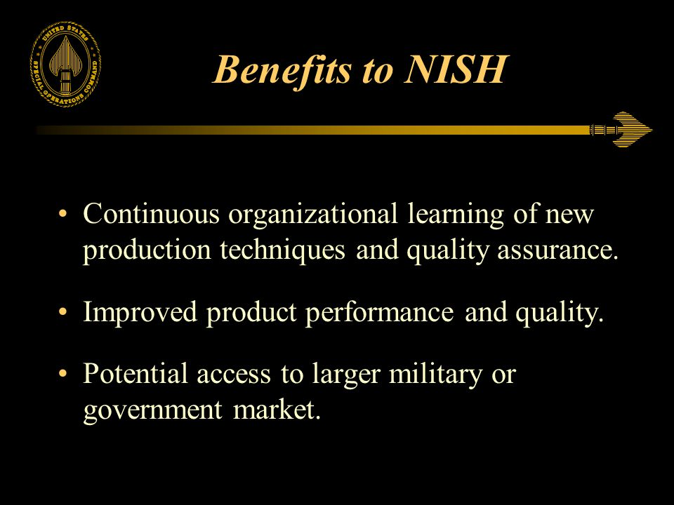 Benefits to NISH Continuous organizational learning of new production techniques and quality assurance.