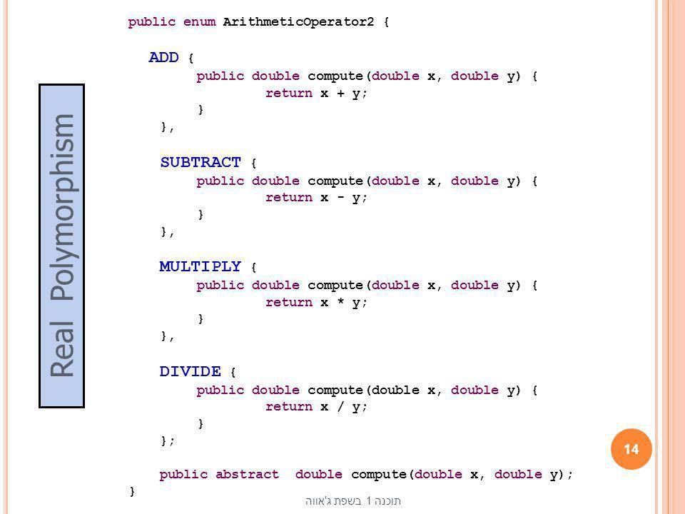public enum ArithmeticOperator2 { ADD { public double compute(double x, double y) { return x + y; } }, SUBTRACT { return x - y; MULTIPLY { return x * y; DIVIDE { return x / y; }; public abstract double compute(double x, double y);