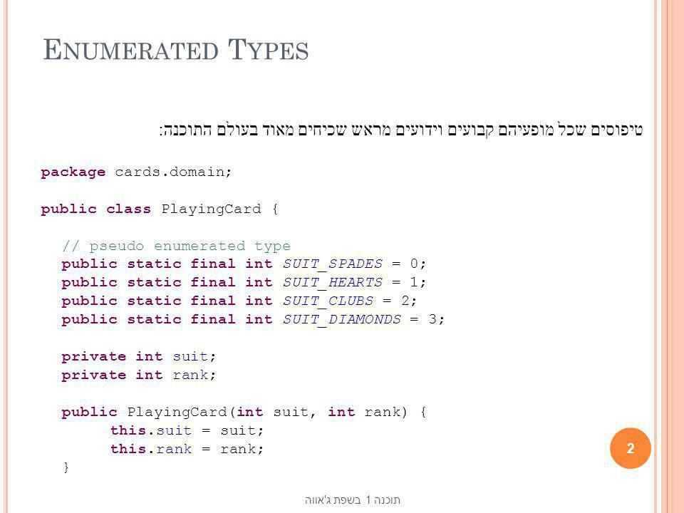 Enumerated Types טיפוסים שכל מופעיהם קבועים וידועים מראש שכיחים מאוד בעולם התוכנה: package cards.domain;