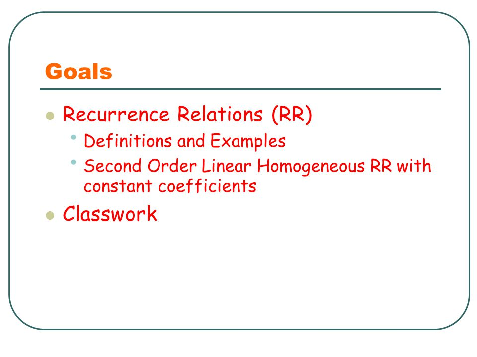 Goals Recurrence Relations (RR) Classwork Definitions and Examples