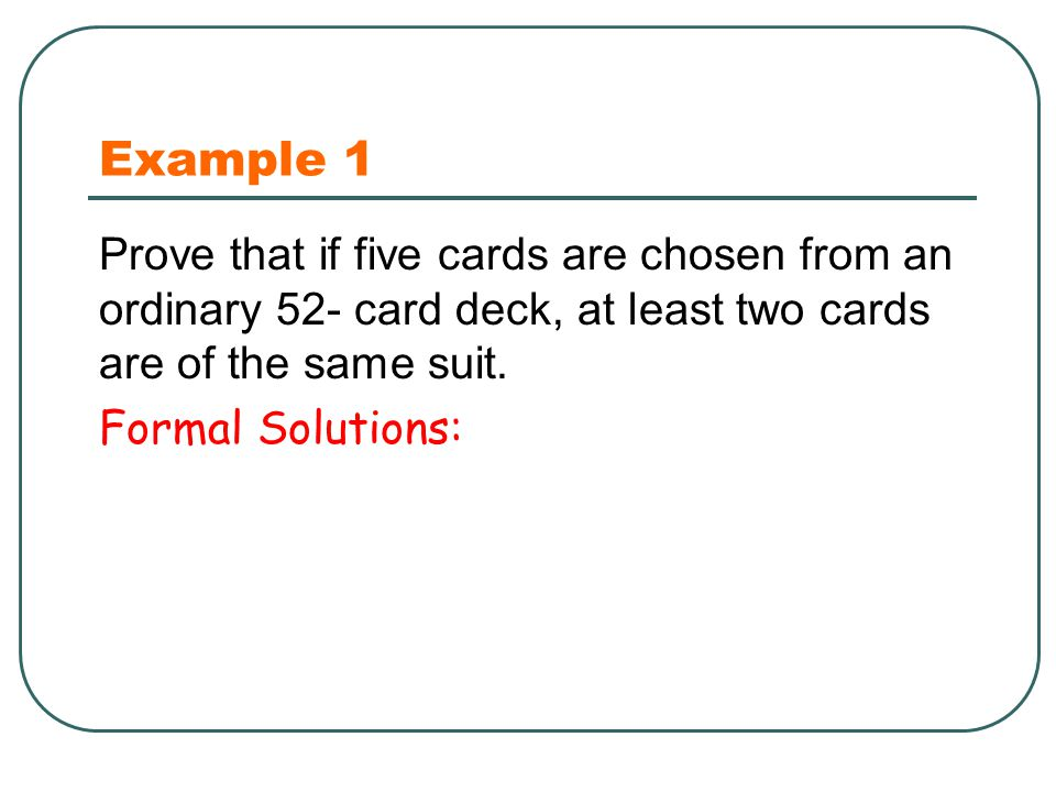 Example 1 Prove that if five cards are chosen from an ordinary 52- card deck, at least two cards are of the same suit.