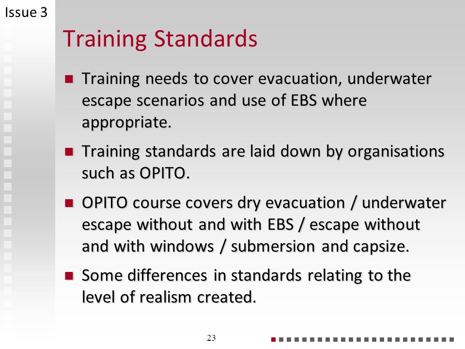 Issue 3 Training Standards. Training needs to cover evacuation, underwater escape scenarios and use of EBS where appropriate.