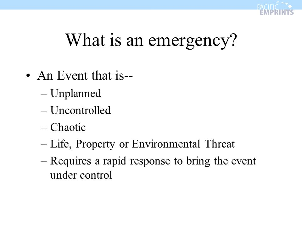 What is an emergency An Event that is-- Unplanned Uncontrolled