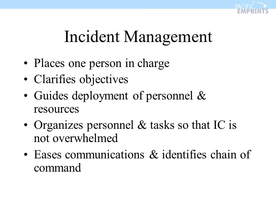 Incident Management Places one person in charge Clarifies objectives