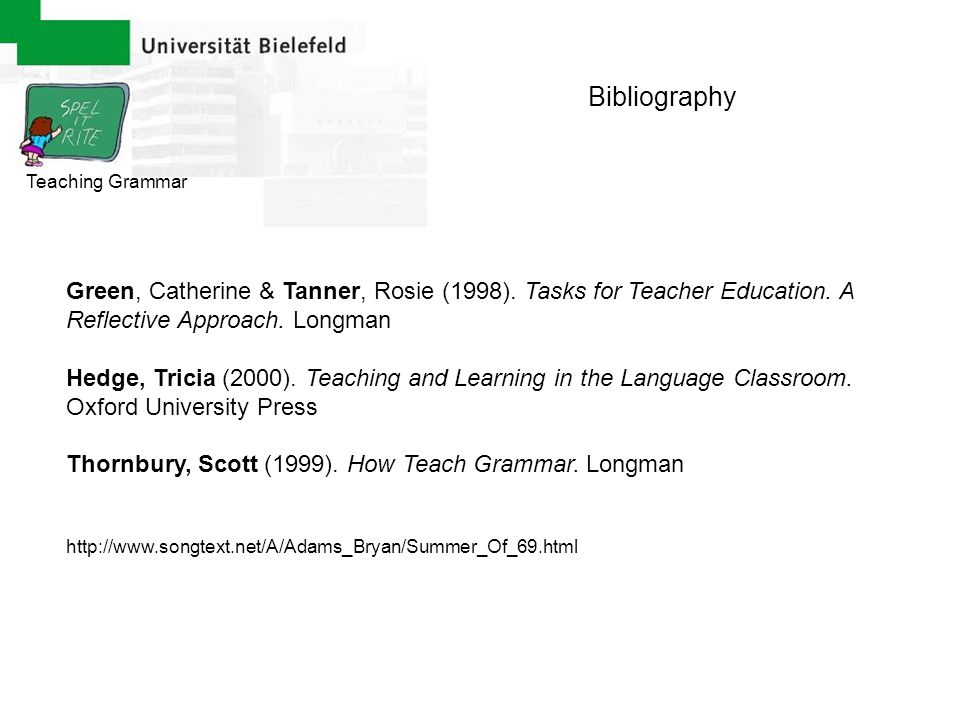 Bibliography Teaching Grammar. Green, Catherine & Tanner, Rosie (1998). Tasks for Teacher Education. A Reflective Approach. Longman.