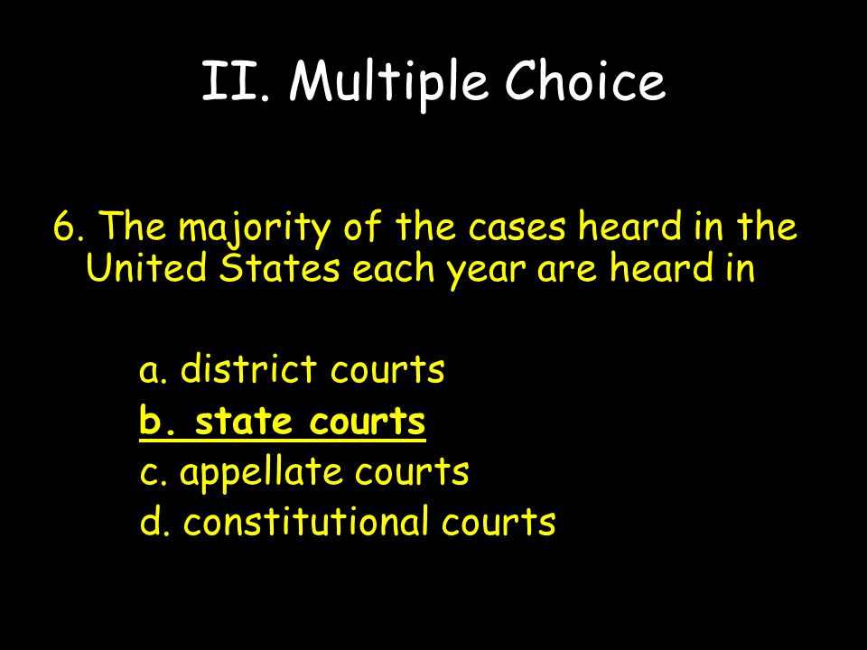 II. Multiple Choice 6. The majority of the cases heard in the United States each year are heard in.