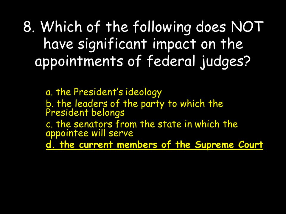 8. Which of the following does NOT have significant impact on the appointments of federal judges