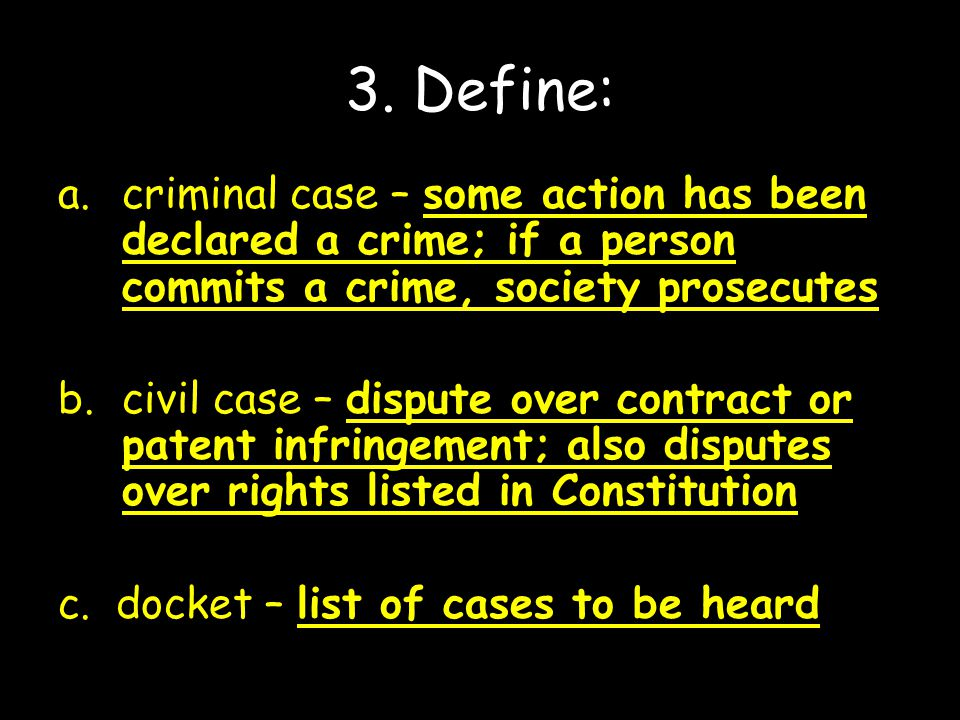 3. Define: criminal case – some action has been declared a crime; if a person commits a crime, society prosecutes.