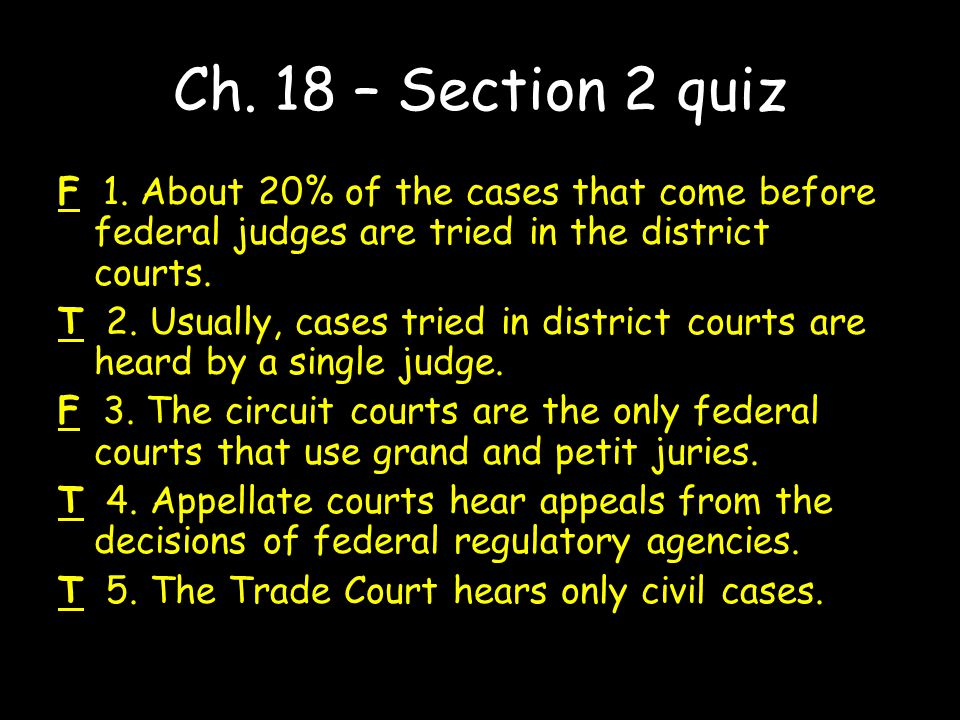 Ch. 18 – Section 2 quiz F 1. About 20% of the cases that come before federal judges are tried in the district courts.