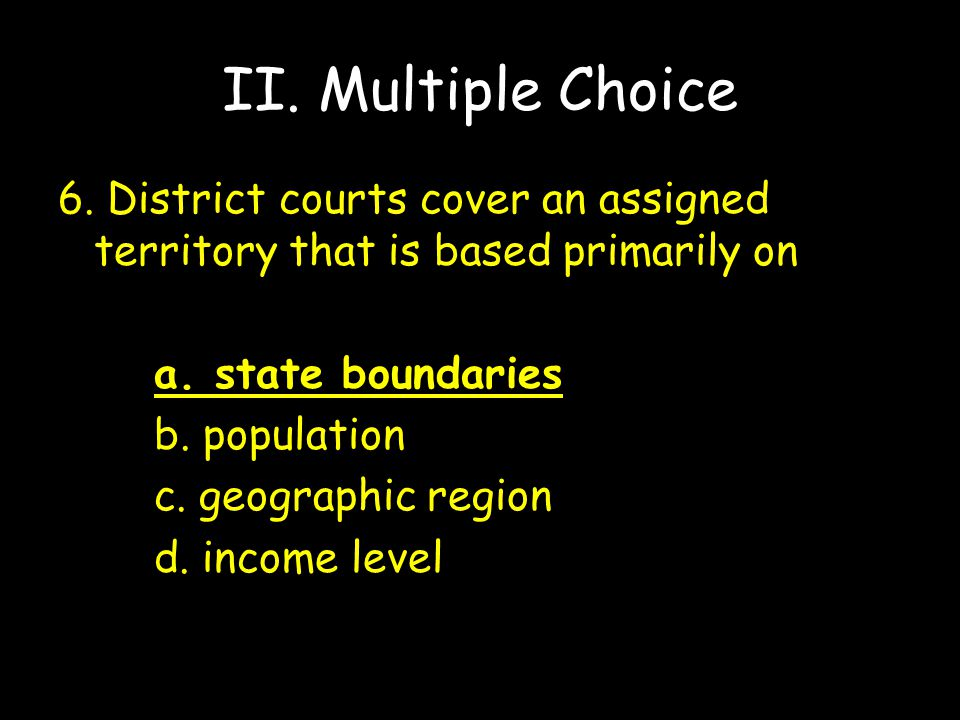 II. Multiple Choice 6. District courts cover an assigned territory that is based primarily on. a. state boundaries.