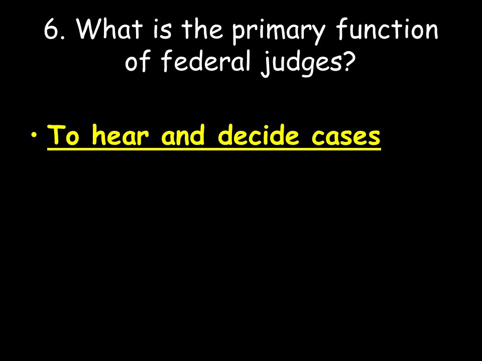 6. What is the primary function of federal judges