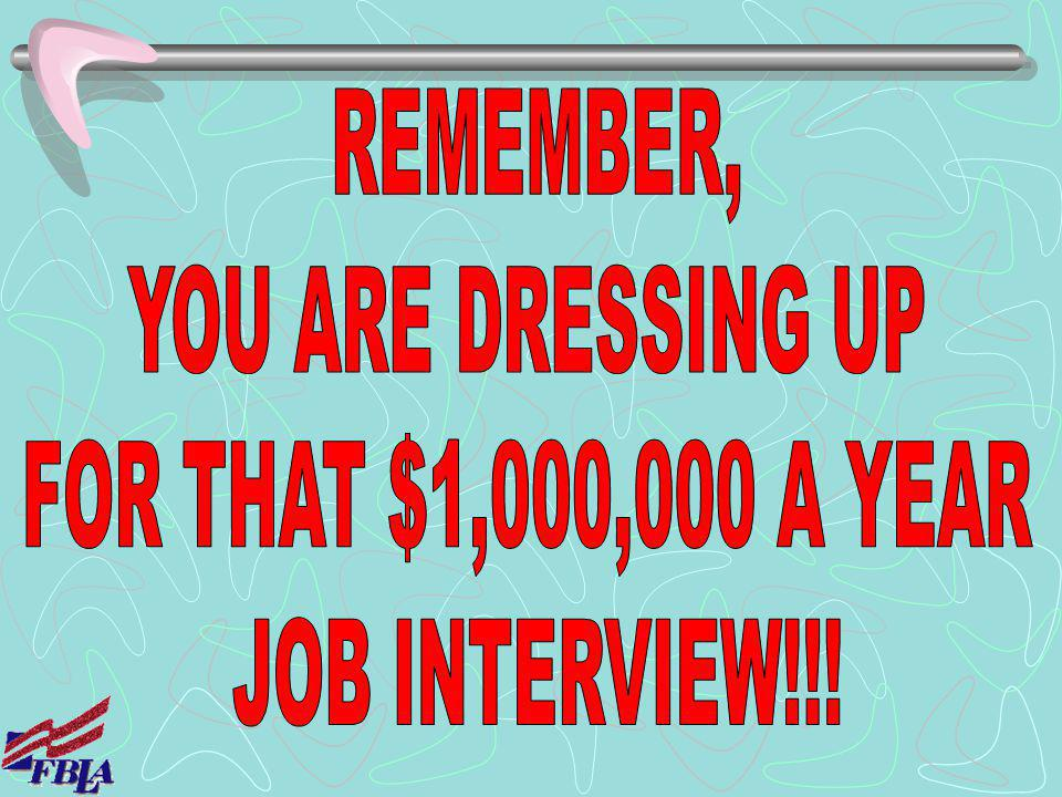 REMEMBER, YOU ARE DRESSING UP FOR THAT $1,000,000 A YEAR JOB INTERVIEW!!!