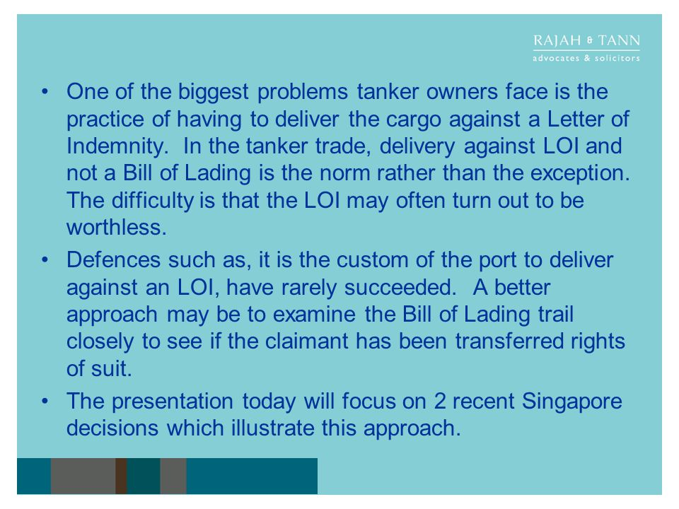 One of the biggest problems tanker owners face is the practice of having to deliver the cargo against a Letter of Indemnity. In the tanker trade, delivery against LOI and not a Bill of Lading is the norm rather than the exception. The difficulty is that the LOI may often turn out to be worthless.