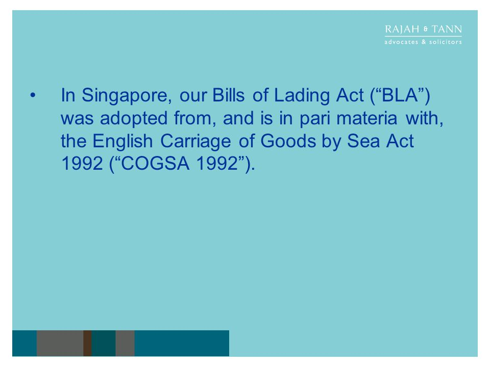 In Singapore, our Bills of Lading Act ( BLA ) was adopted from, and is in pari materia with, the English Carriage of Goods by Sea Act 1992 ( COGSA 1992 ).