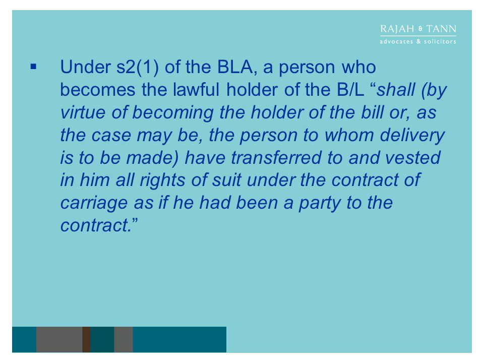 Under s2(1) of the BLA, a person who becomes the lawful holder of the B/L shall (by virtue of becoming the holder of the bill or, as the case may be, the person to whom delivery is to be made) have transferred to and vested in him all rights of suit under the contract of carriage as if he had been a party to the contract.