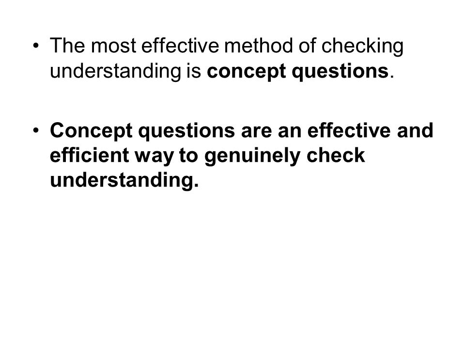 The most effective method of checking understanding is concept questions.