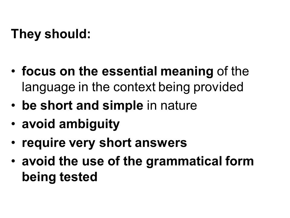 They should: focus on the essential meaning of the language in the context being provided. be short and simple in nature.