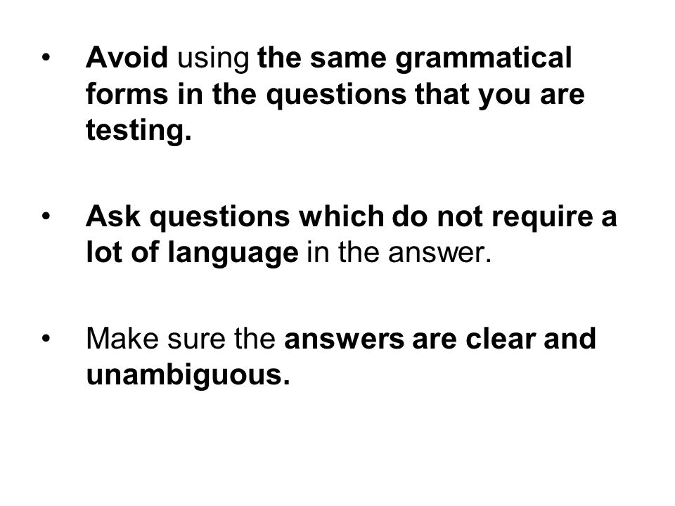 Avoid using the same grammatical forms in the questions that you are testing.