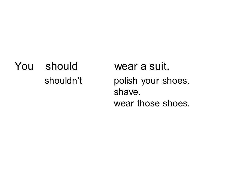 You should wear a suit. shouldn't polish your shoes. shave. wear those shoes.