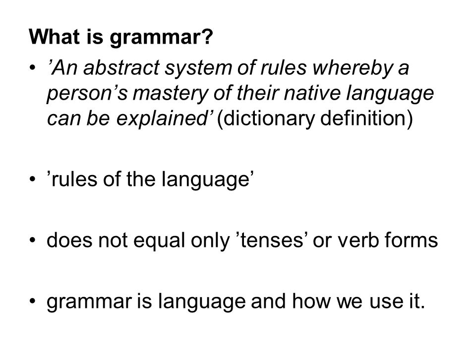 What is grammar 'An abstract system of rules whereby a person's mastery of their native language can be explained' (dictionary definition)