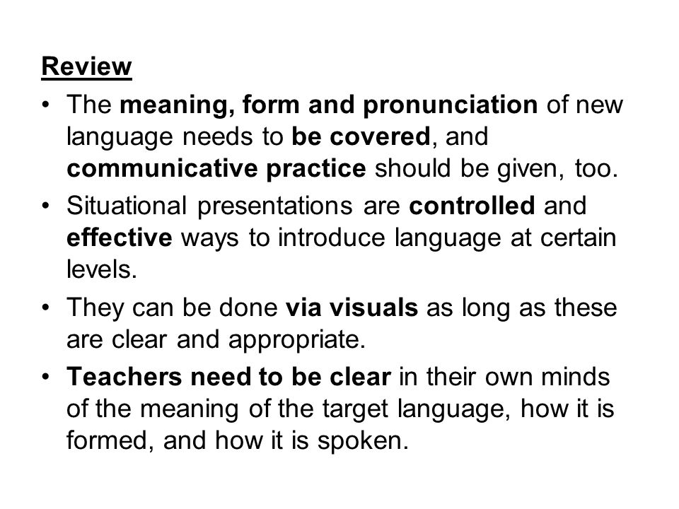 Review The meaning, form and pronunciation of new language needs to be covered, and communicative practice should be given, too.
