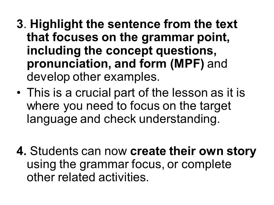 3. Highlight the sentence from the text that focuses on the grammar point, including the concept questions, pronunciation, and form (MPF) and develop other examples.