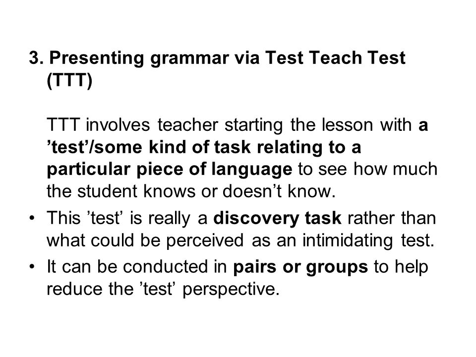 3. Presenting grammar via Test Teach Test (TTT) TTT involves teacher starting the lesson with a 'test'/some kind of task relating to a particular piece of language to see how much the student knows or doesn't know.