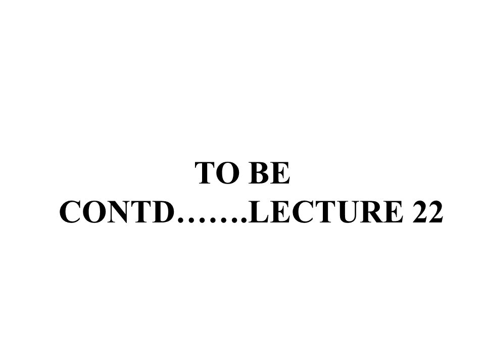 TO BE CONTD…….LECTURE 22