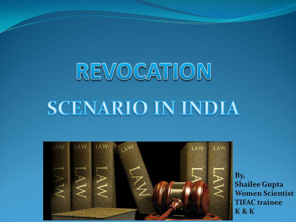 REVOCATION SCENARIO IN INDIA By, Shailee Gupta Women Scientist