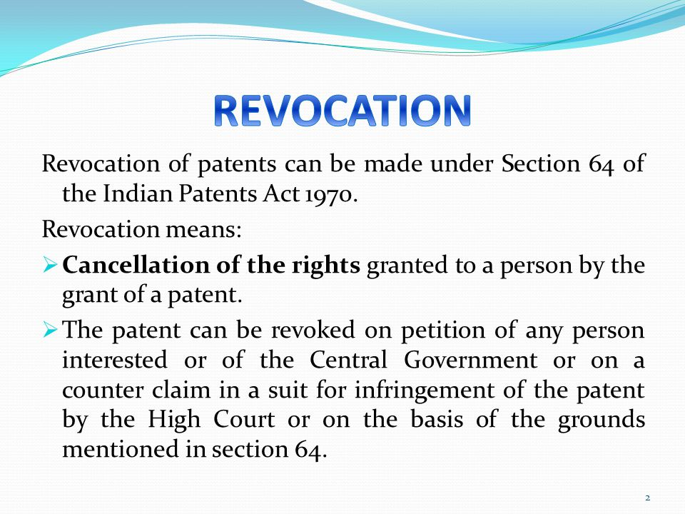 REVOCATION Revocation of patents can be made under Section 64 of the Indian Patents Act 1970. Revocation means: