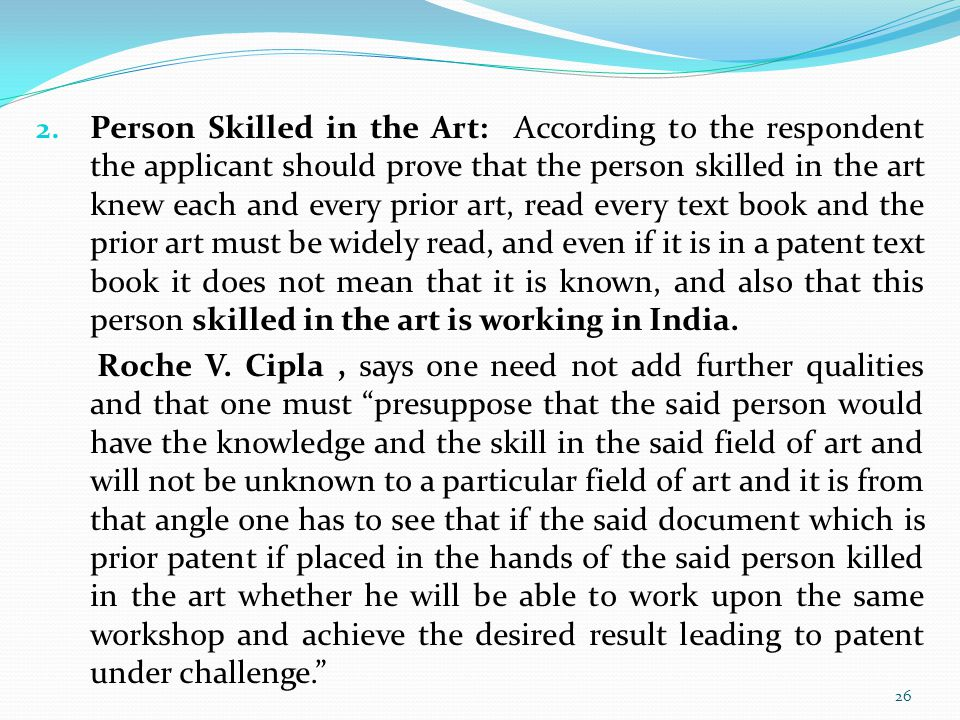 Person Skilled in the Art: According to the respondent the applicant should prove that the person skilled in the art knew each and every prior art, read every text book and the prior art must be widely read, and even if it is in a patent text book it does not mean that it is known, and also that this person skilled in the art is working in India.