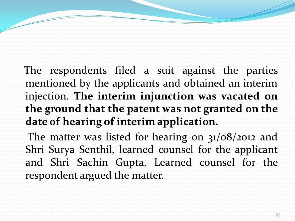 The respondents filed a suit against the parties mentioned by the applicants and obtained an interim injection. The interim injunction was vacated on the ground that the patent was not granted on the date of hearing of interim application. The matter was listed for hearing on 31/08/2012 and Shri Surya Senthil, learned counsel for the applicant and Shri Sachin Gupta, Learned counsel for the respondent argued the matter.