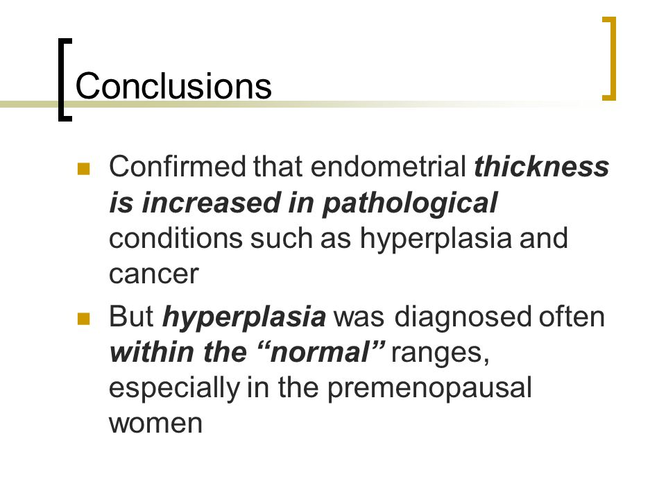 Conclusions Confirmed that endometrial thickness is increased in pathological conditions such as hyperplasia and cancer.