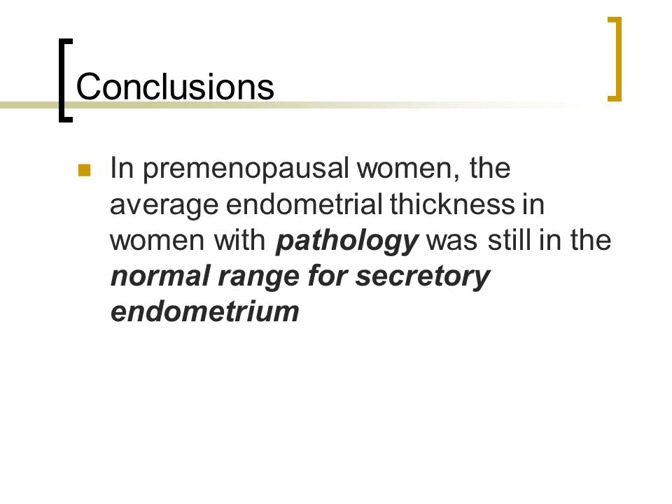 Conclusions In premenopausal women, the average endometrial thickness in women with pathology was still in the normal range for secretory endometrium.