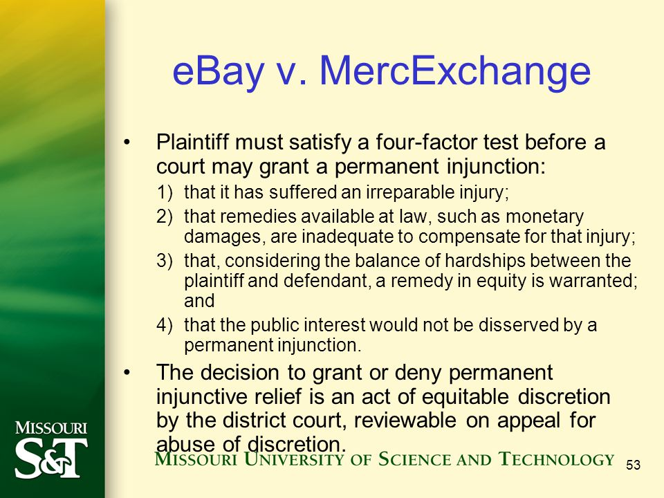 eBay v. MercExchange Plaintiff must satisfy a four-factor test before a court may grant a permanent injunction: