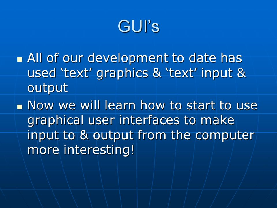 GUI's All of our development to date has used 'text' graphics & 'text' input & output.