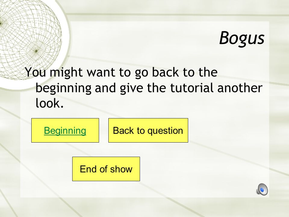 Bogus You might want to go back to the beginning and give the tutorial another look. Beginning. Back to question.