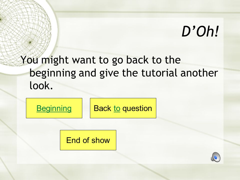 D'Oh! You might want to go back to the beginning and give the tutorial another look. Beginning. Back to question.