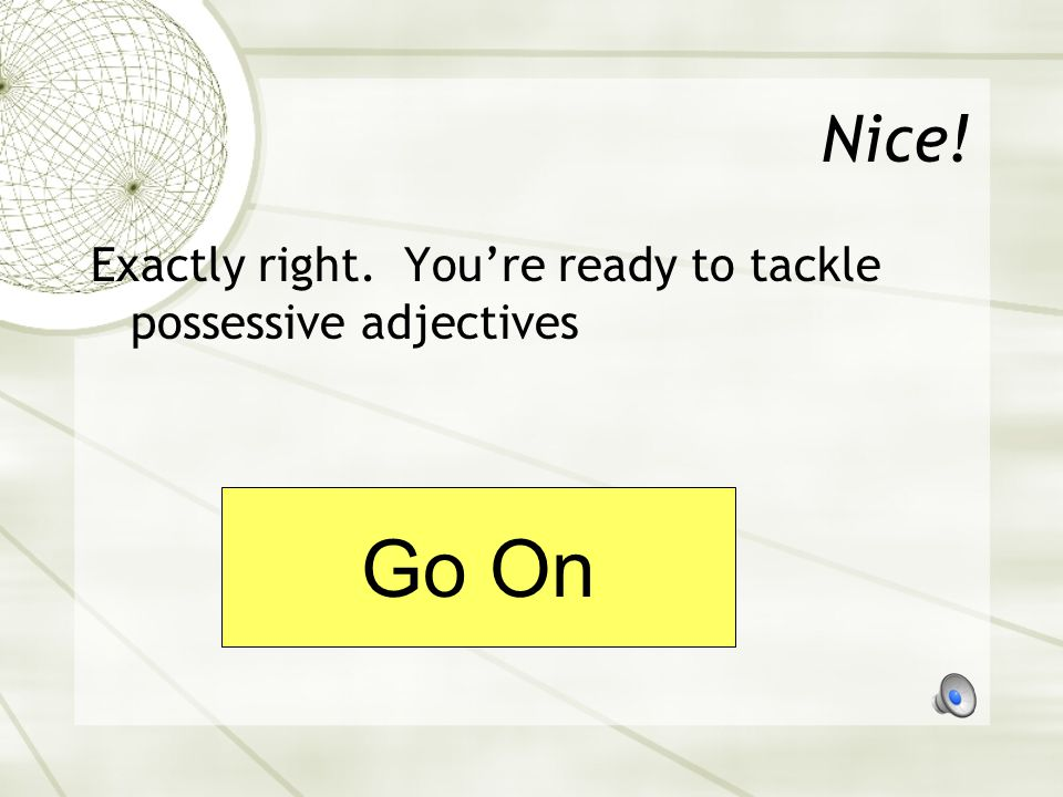 Nice! Exactly right. You're ready to tackle possessive adjectives Go On