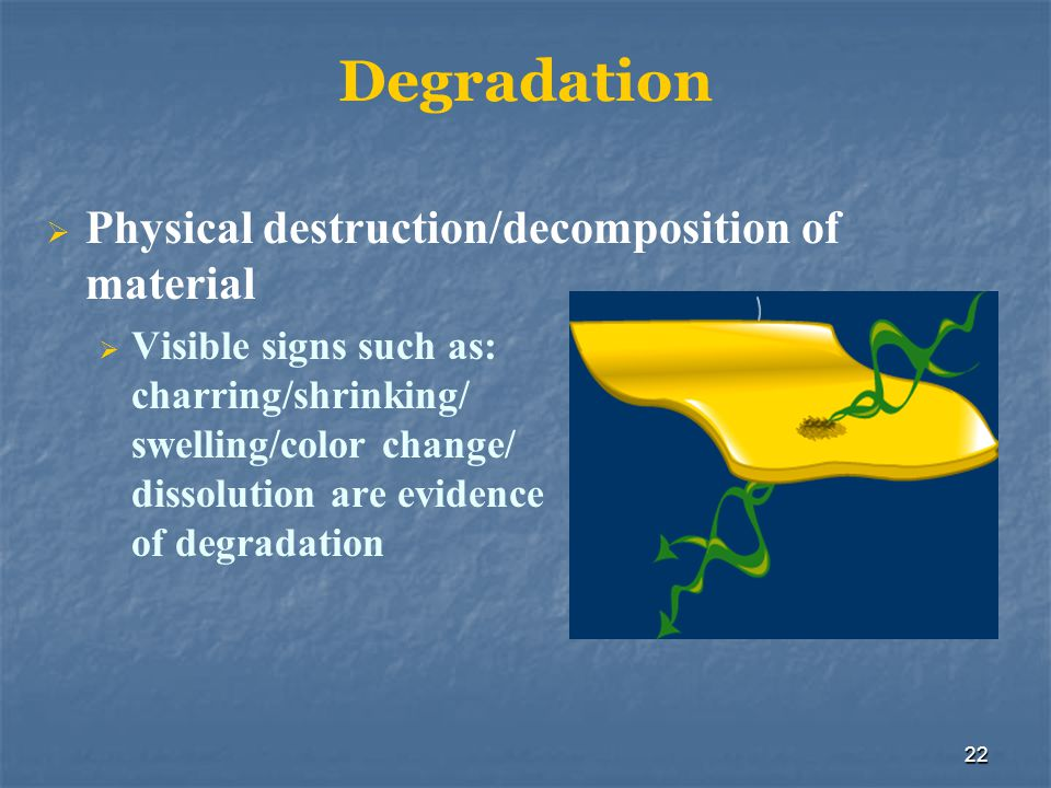 Degradation Physical destruction/decomposition of material